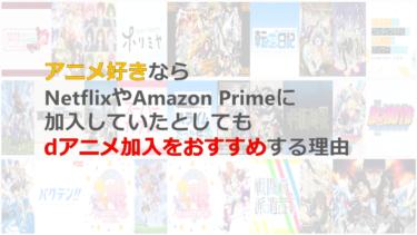 アニメ好きならNetflixやAmazon Primeに加入していたとしてもdアニメ加入をおすすめする理由